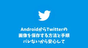 AndroidからTwitterの画像を保存する方法と手順まとめ!バレないから安心して