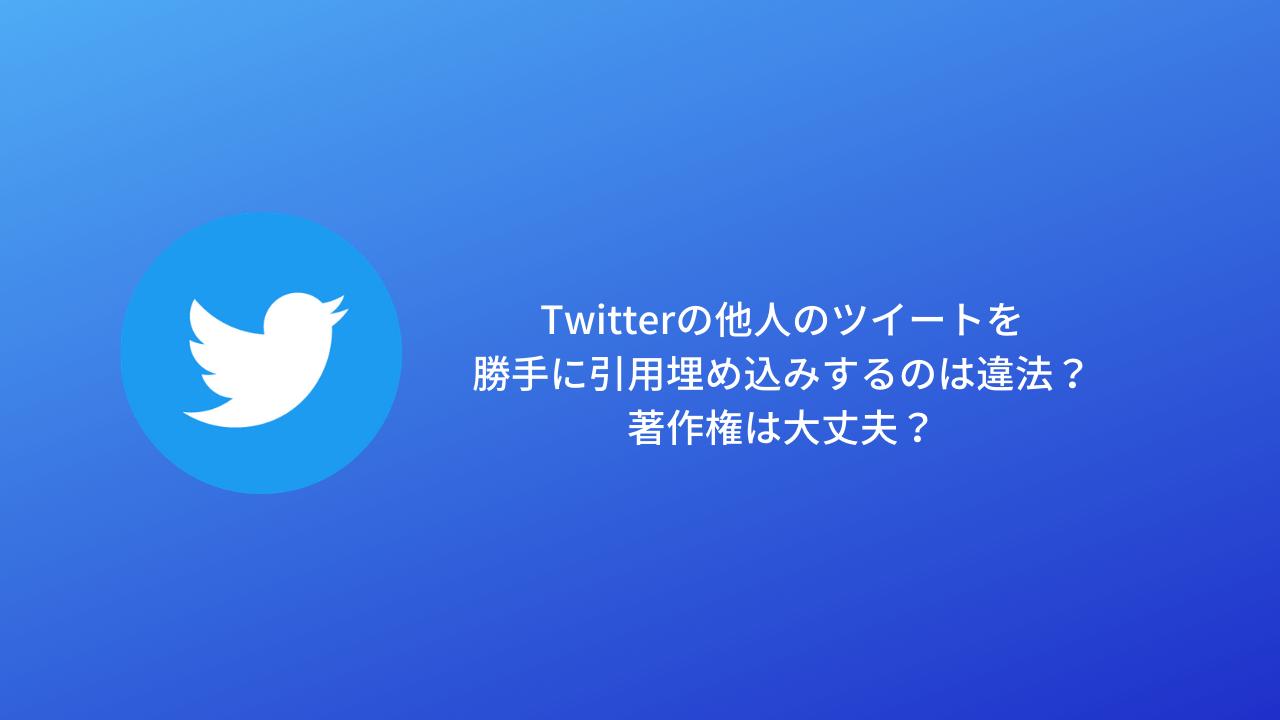 Twitterの他人のツイートを勝手に引用埋め込みするのは違法?著作権は大丈夫?