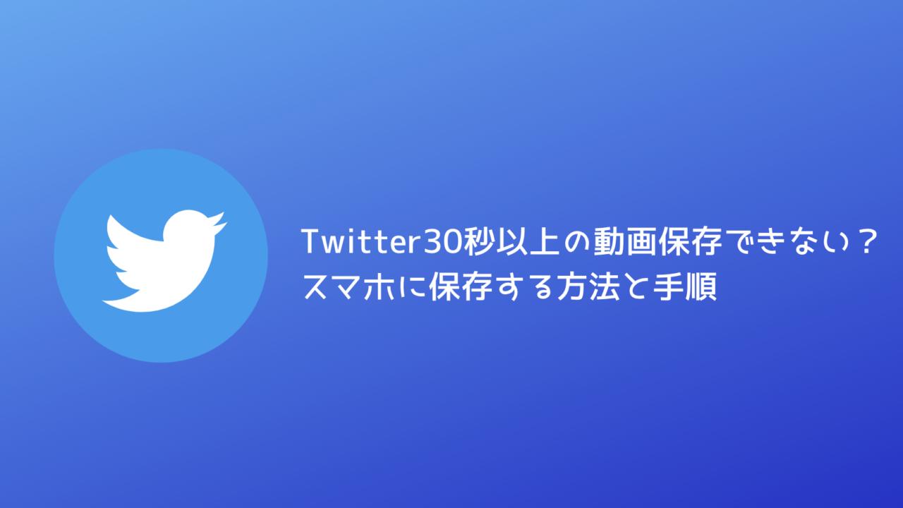 Twitter30秒以上の動画保存できない?スマホに保存する方法と手順