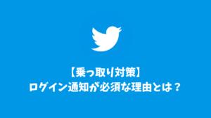 【乗っ取り対策】Twitterのログイン通知は必ず設定すべき理由とは?※超重要