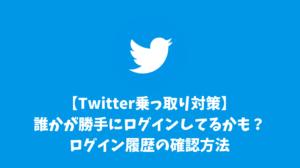 【Twitter乗っ取り対策】誰かが勝手にログインしてるかも?ログイン履歴の確認方法