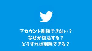 Twitterアカウント削除できない?なぜか復活する?どうすればアカウント削除できる?